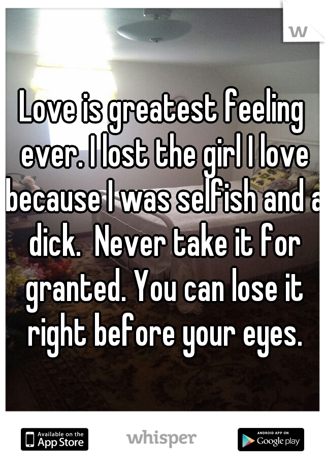 Love is greatest feeling ever. I lost the girl I love because I was selfish and a dick.  Never take it for granted. You can lose it right before your eyes.