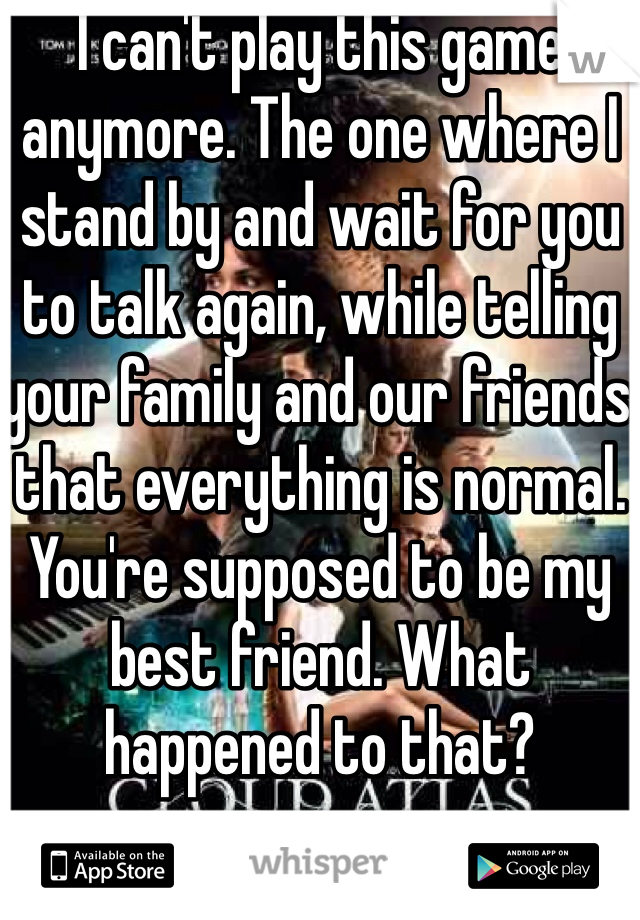 I can't play this game anymore. The one where I stand by and wait for you to talk again, while telling your family and our friends that everything is normal. You're supposed to be my best friend. What happened to that?