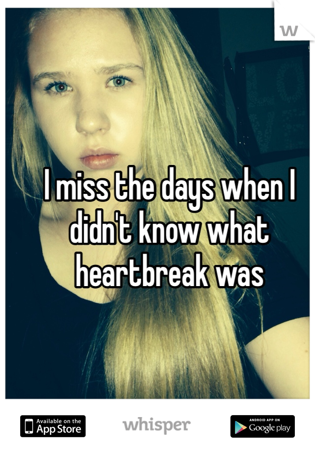 I miss the days when I didn't know what heartbreak was