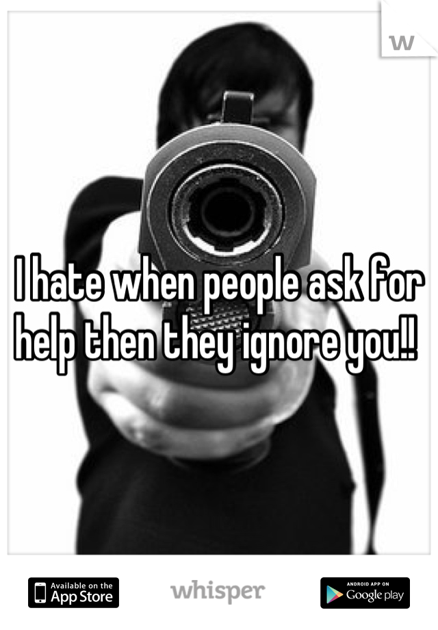 I hate when people ask for help then they ignore you!!