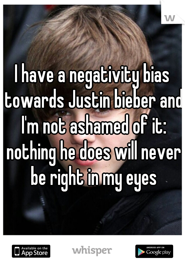 I have a negativity bias towards Justin bieber and I'm not ashamed of it: nothing he does will never be right in my eyes
