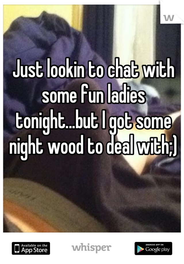 Just lookin to chat with some fun ladies tonight...but I got some night wood to deal with;)