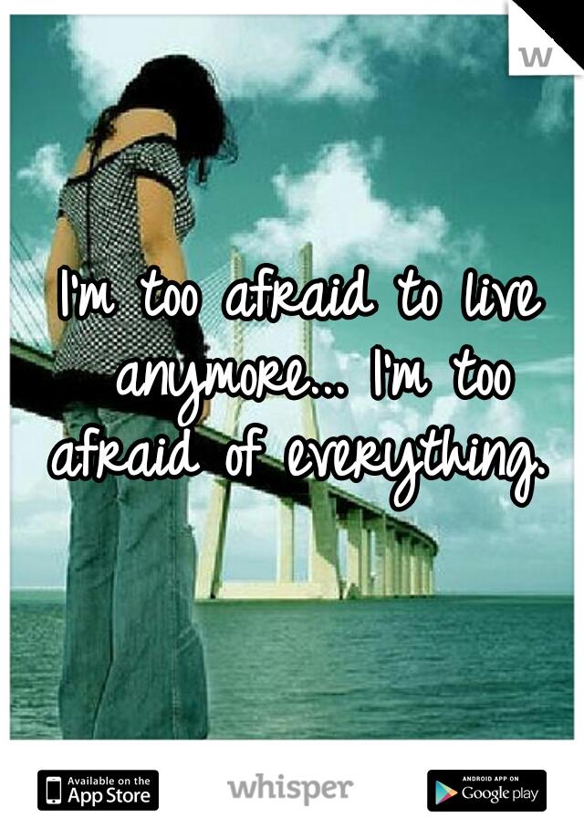 I'm too afraid to live anymore... I'm too afraid of everything.