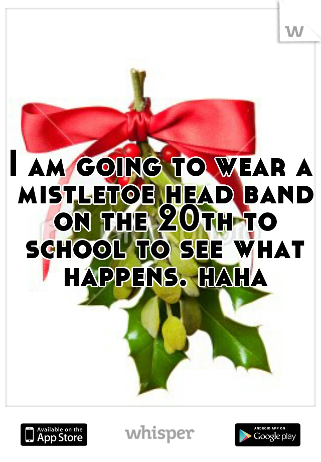 I am going to wear a mistletoe head band on the 20th to school to see what happens. haha