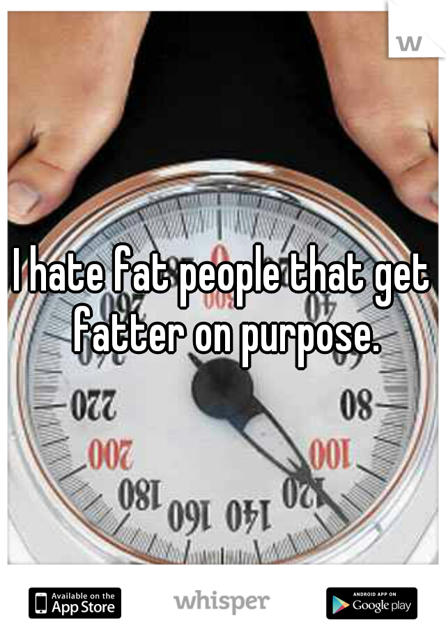 I hate fat people that get fatter on purpose.