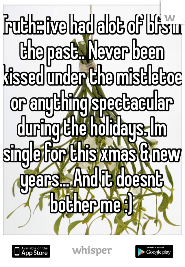 Truth:: ive had alot of bfs in the past.. Never been kissed under the mistletoe or anything spectacular during the holidays. Im single for this xmas & new years... And it doesnt bother me :)