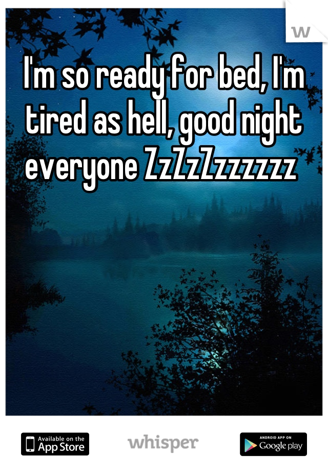 I'm so ready for bed, I'm tired as hell, good night everyone ZzZzZzzzzzz