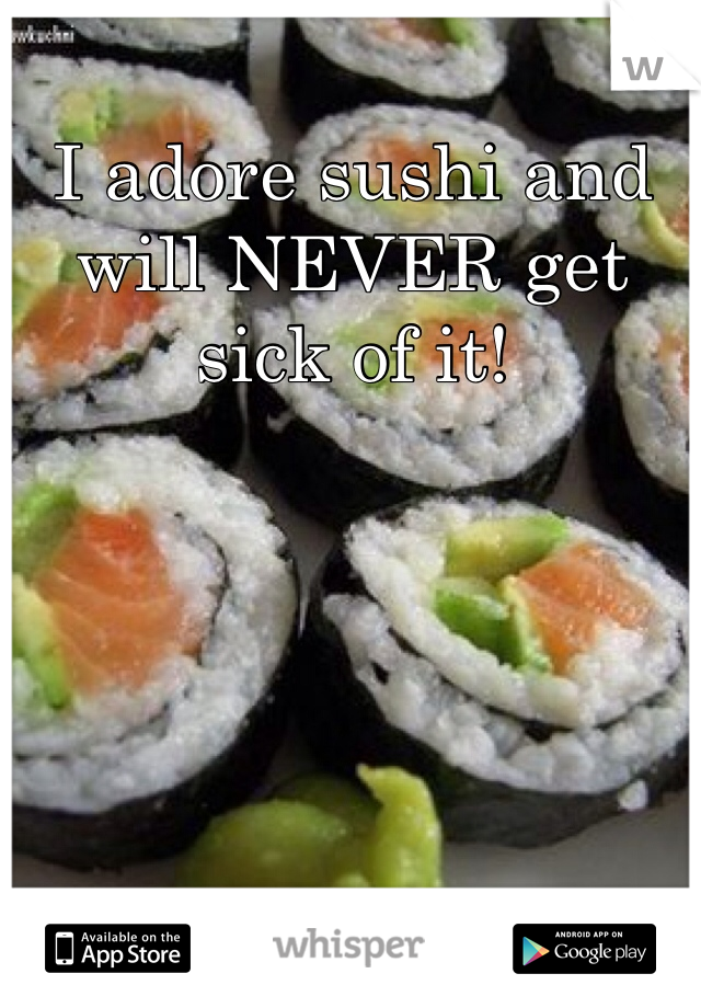 I adore sushi and will NEVER get sick of it!