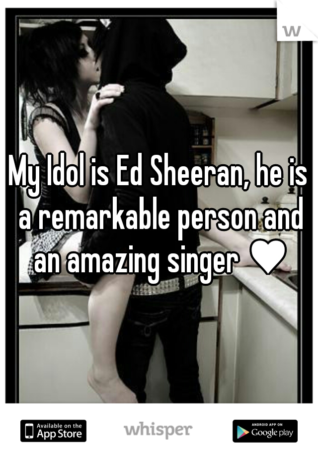 My Idol is Ed Sheeran, he is a remarkable person and an amazing singer ♥