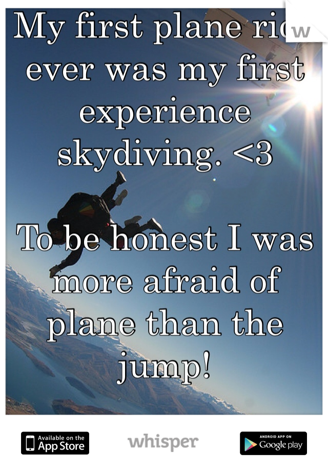 My first plane ride ever was my first experience skydiving. <3  To be honest I was more afraid of plane than the jump!
