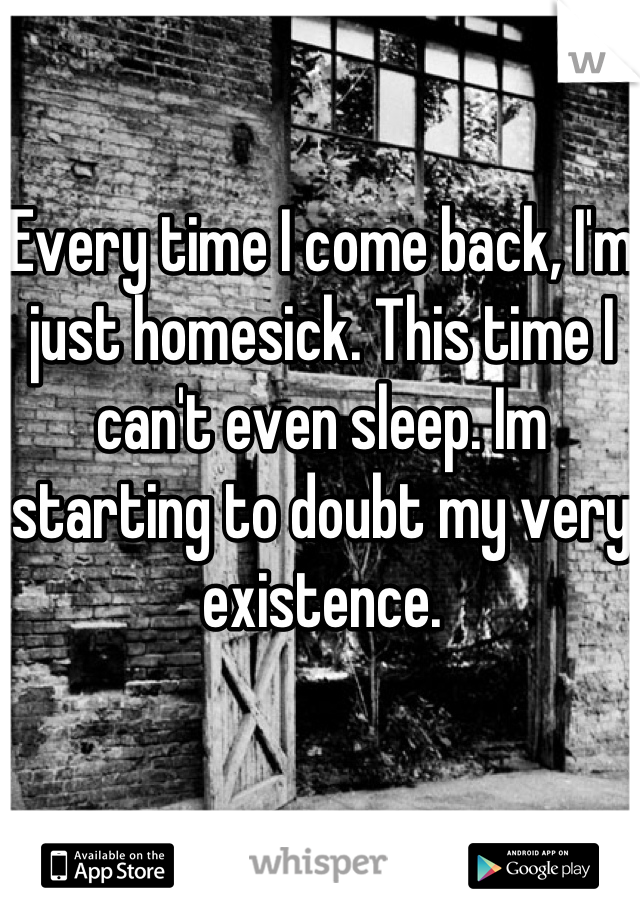 Every time I come back, I'm just homesick. This time I can't even sleep. Im starting to doubt my very existence.