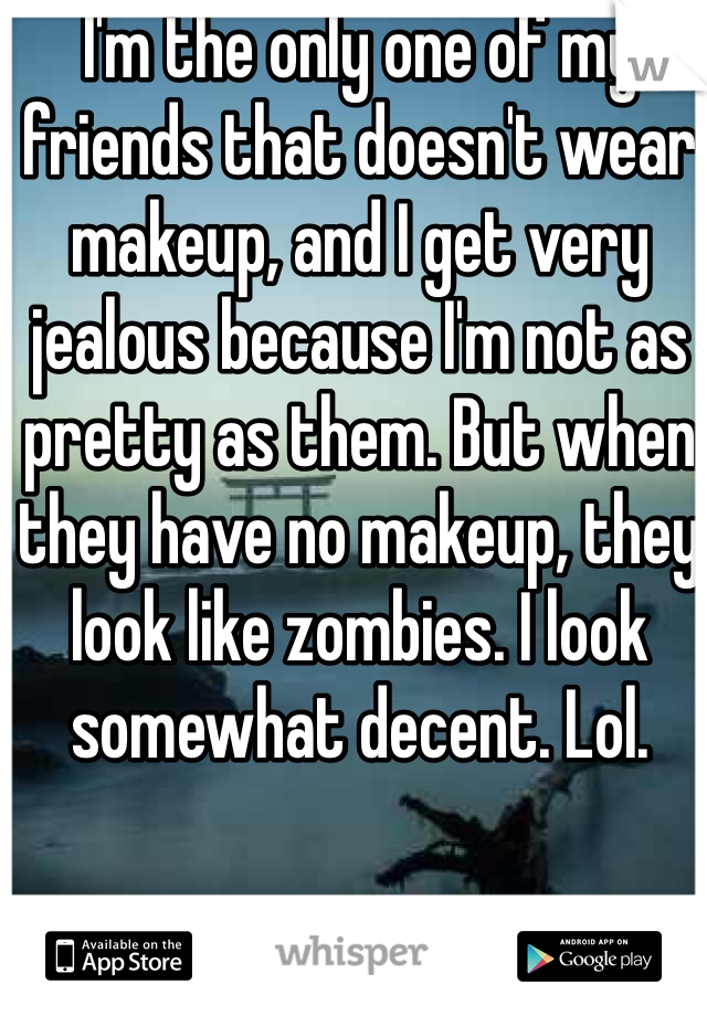 I'm the only one of my friends that doesn't wear makeup, and I get very jealous because I'm not as pretty as them. But when they have no makeup, they look like zombies. I look somewhat decent. Lol.