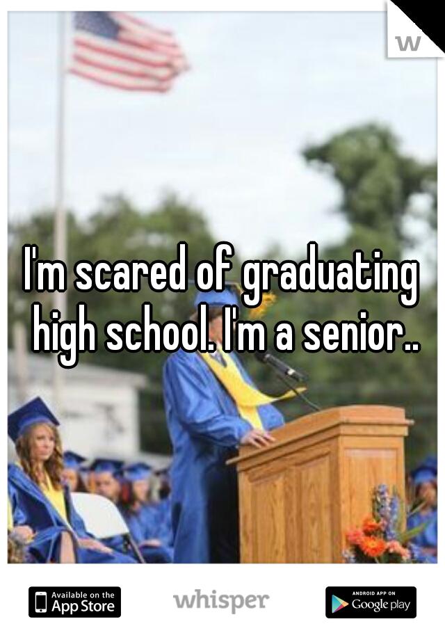 I'm scared of graduating high school. I'm a senior..