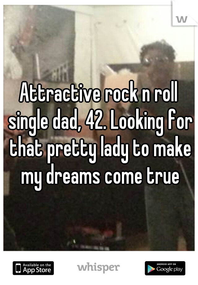 Attractive rock n roll single dad, 42. Looking for that pretty lady to make my dreams come true