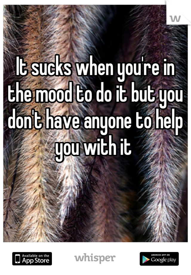 It sucks when you're in the mood to do it but you don't have anyone to help you with it