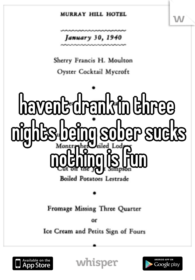 havent drank in three nights being sober sucks nothing is fun