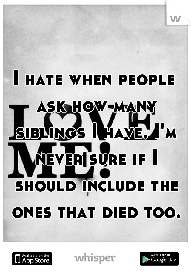 I hate when people ask how many siblings I have. I'm never sure if I should include the ones that died too.