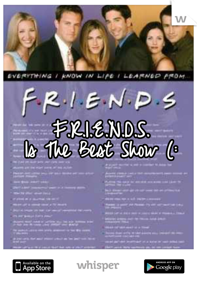 F.R.I.E.N.D.S.  Is The Best Show (: