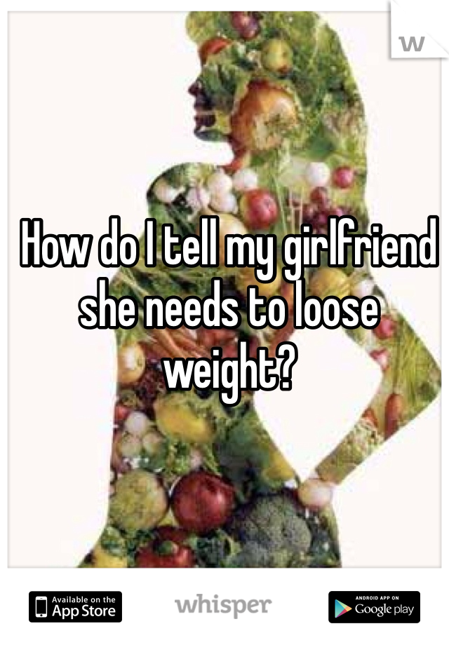 How do I tell my girlfriend she needs to loose weight?