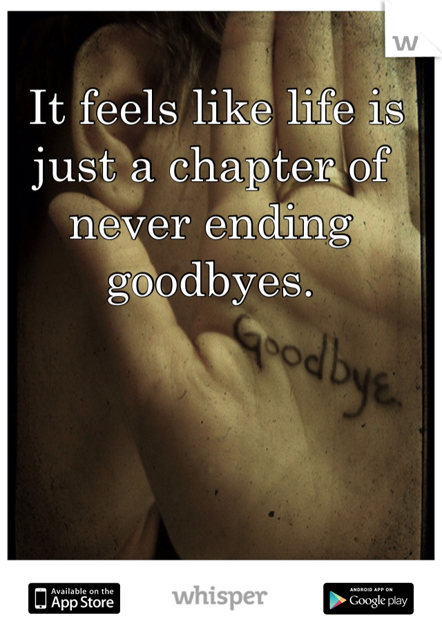 It feels like life is just a chapter of never ending goodbyes.