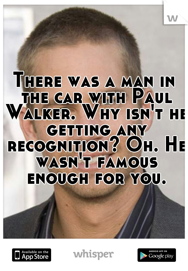 There was a man in the car with Paul Walker. Why isn't he getting any recognition? Oh. He wasn't famous enough for you.