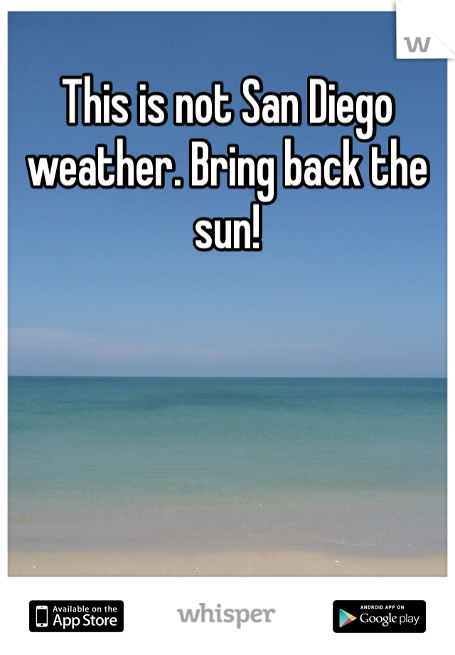 This is not San Diego weather. Bring back the sun!