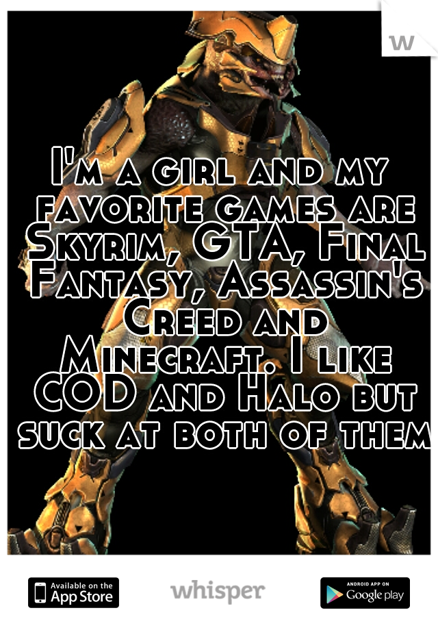 I'm a girl and my favorite games are Skyrim, GTA, Final Fantasy, Assassin's Creed and Minecraft. I like COD and Halo but suck at both of them.