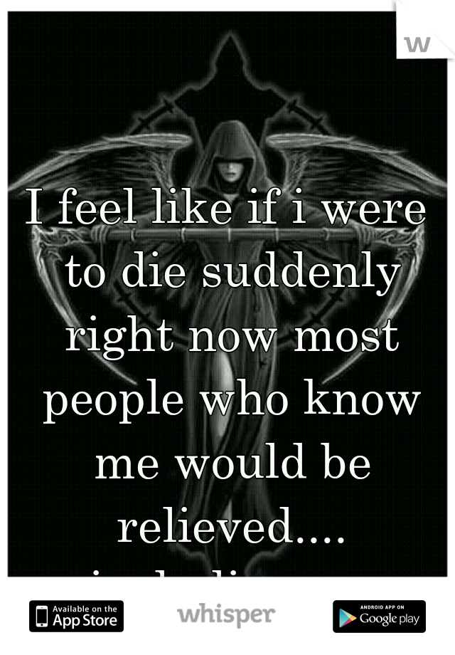 I feel like if i were to die suddenly right now most people who know me would be relieved.... including me