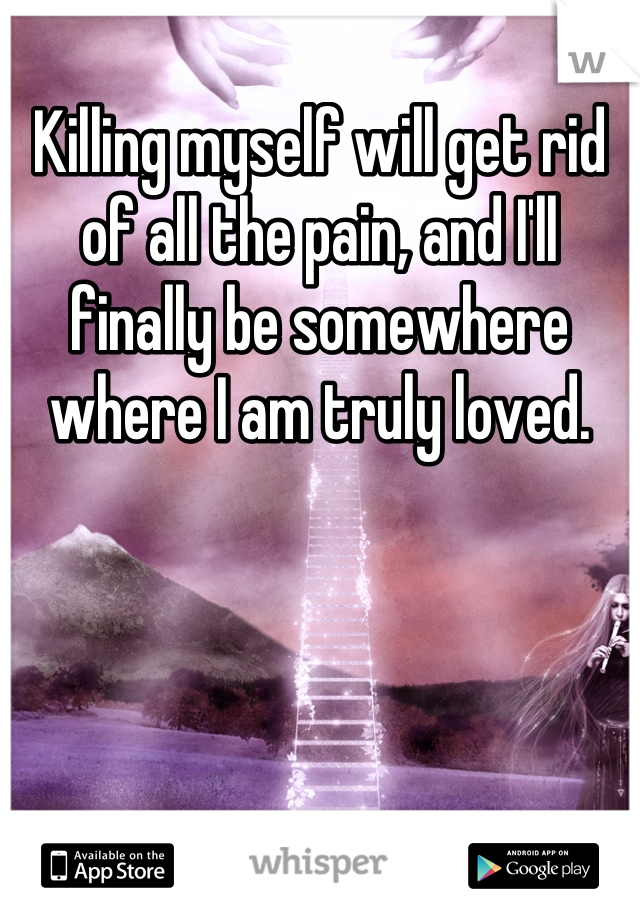 Killing myself will get rid of all the pain, and I'll finally be somewhere where I am truly loved.