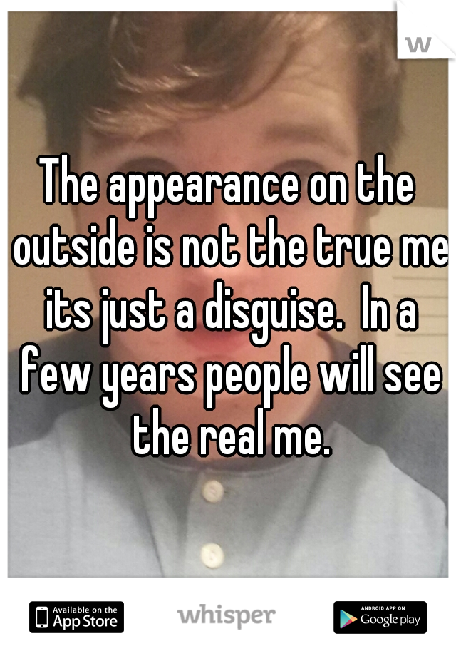 The appearance on the outside is not the true me its just a disguise.  In a few years people will see the real me.