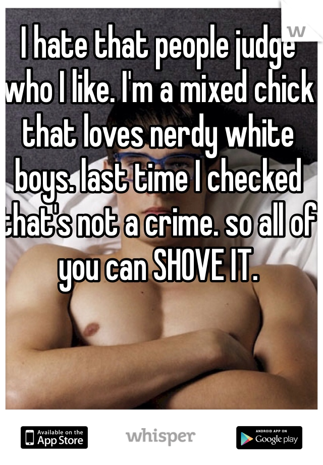 I hate that people judge who I like. I'm a mixed chick that loves nerdy white boys. last time I checked that's not a crime. so all of you can SHOVE IT.