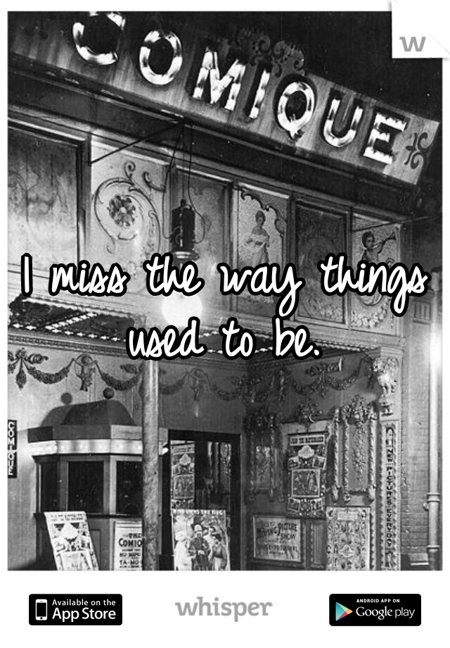I miss the way things used to be.