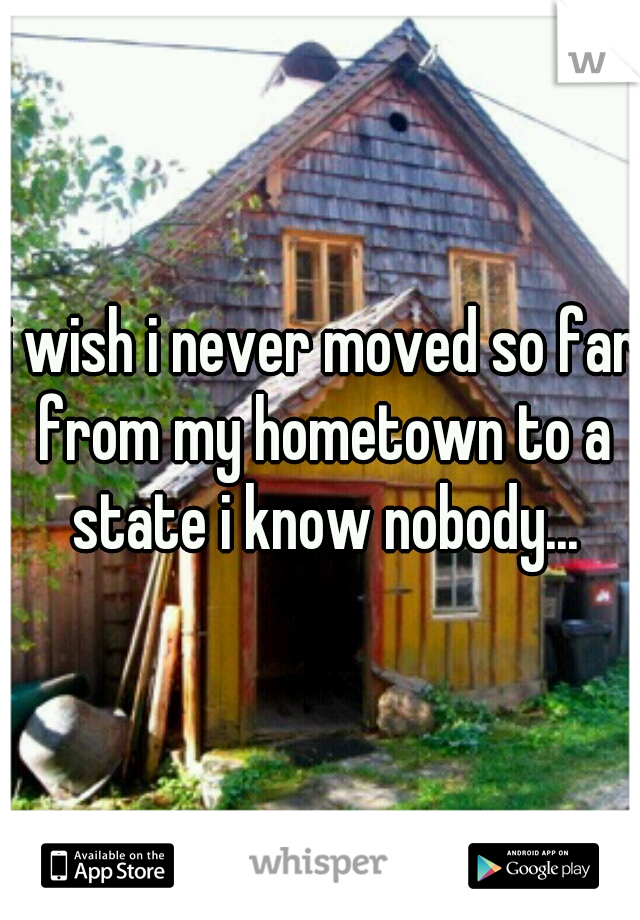 i wish i never moved so far from my hometown to a state i know nobody...