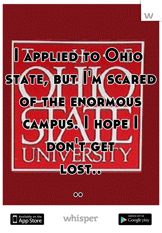 I applied to Ohio state, but I'm scared of the enormous campus. I hope I don't get lost....