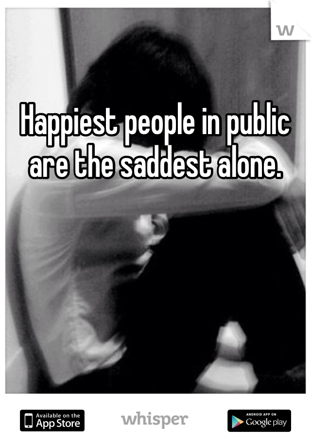 Happiest people in public are the saddest alone.