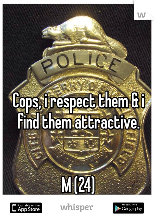 Cops, i respect them & i find them attractive.   M (24)