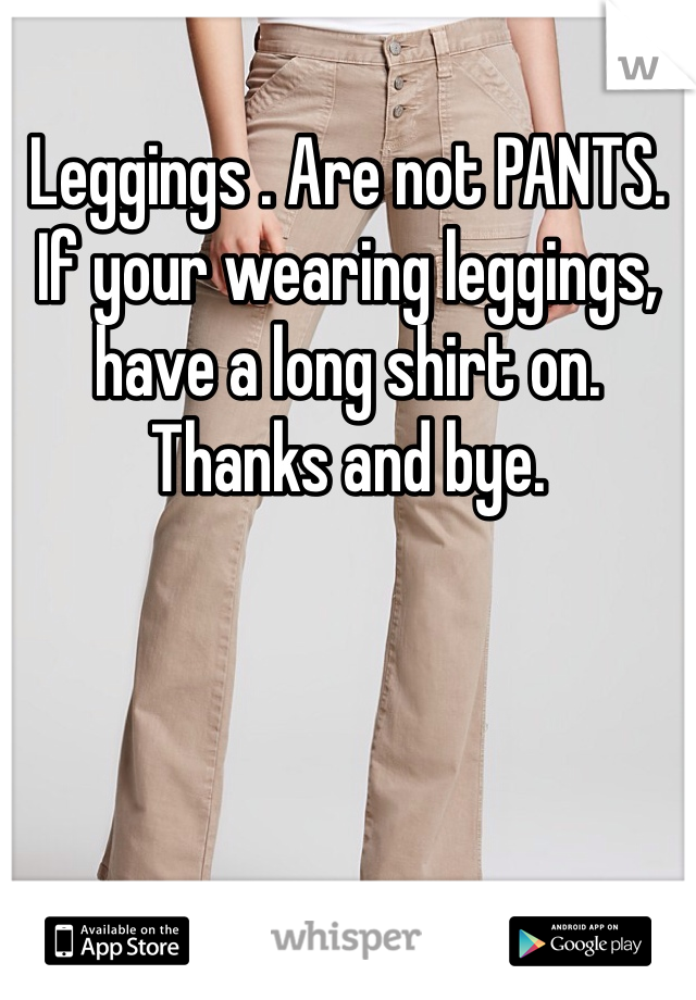 Leggings . Are not PANTS. If your wearing leggings, have a long shirt on. Thanks and bye.