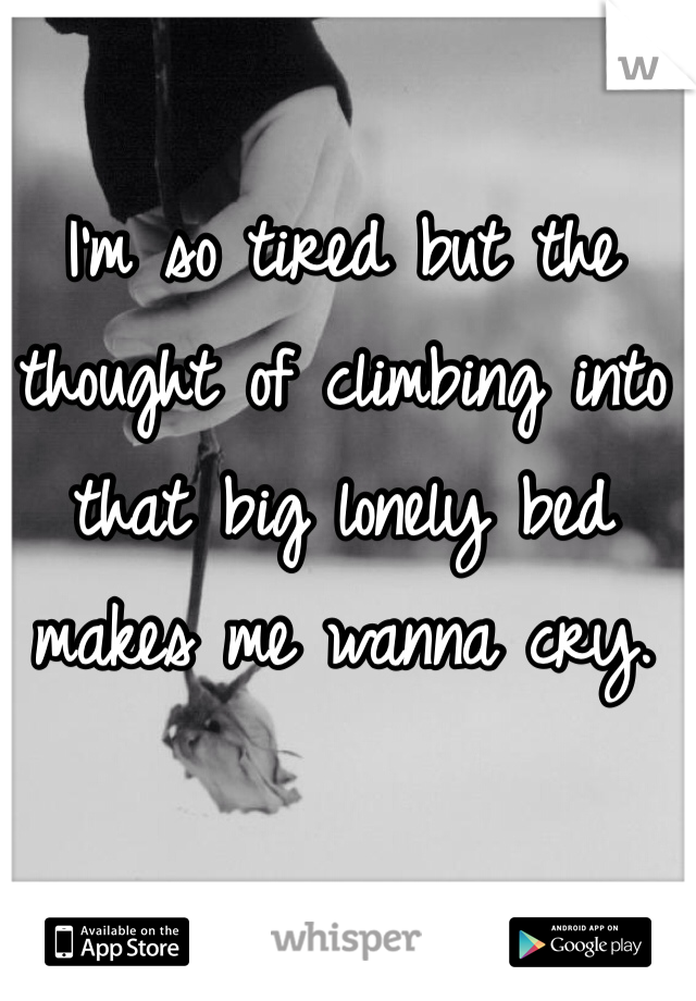I'm so tired but the thought of climbing into that big lonely bed makes me wanna cry.