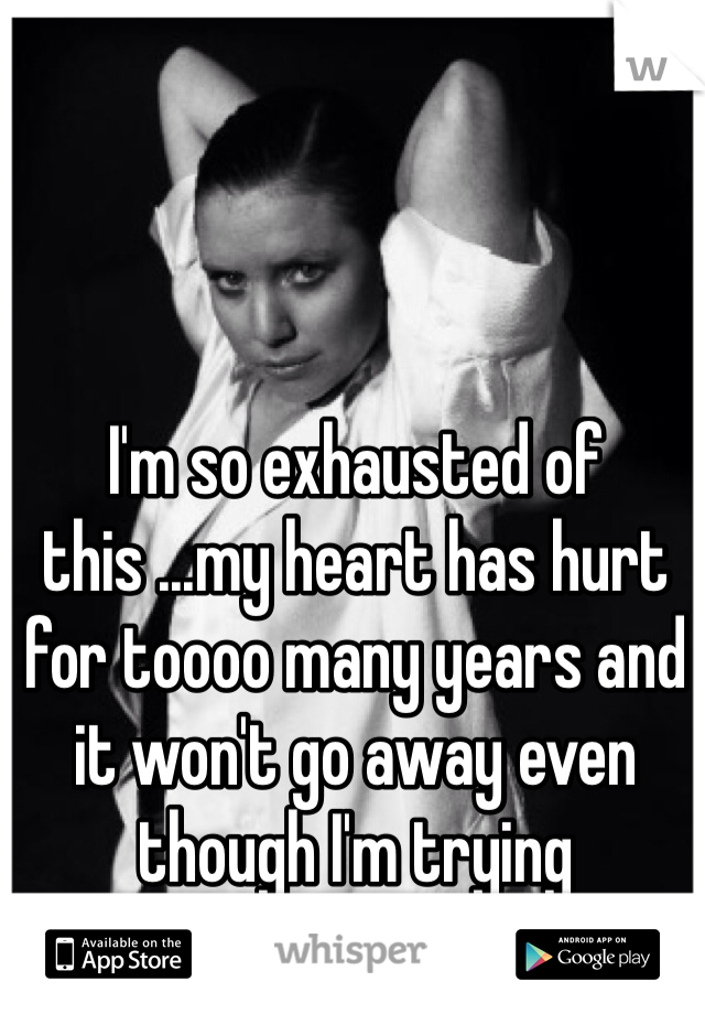 I'm so exhausted of this ...my heart has hurt for toooo many years and it won't go away even though I'm trying