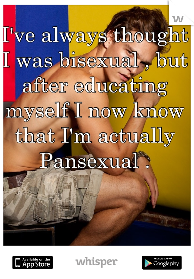 I've always thought I was bisexual , but after educating myself I now know that I'm actually Pansexual .
