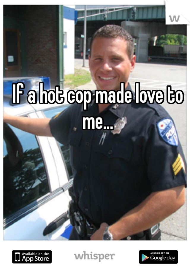 If a hot cop made love to me...