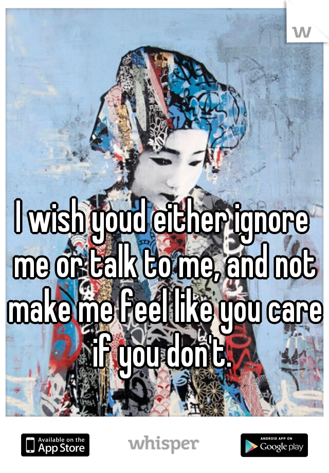 I wish youd either ignore me or talk to me, and not make me feel like you care if you don't.