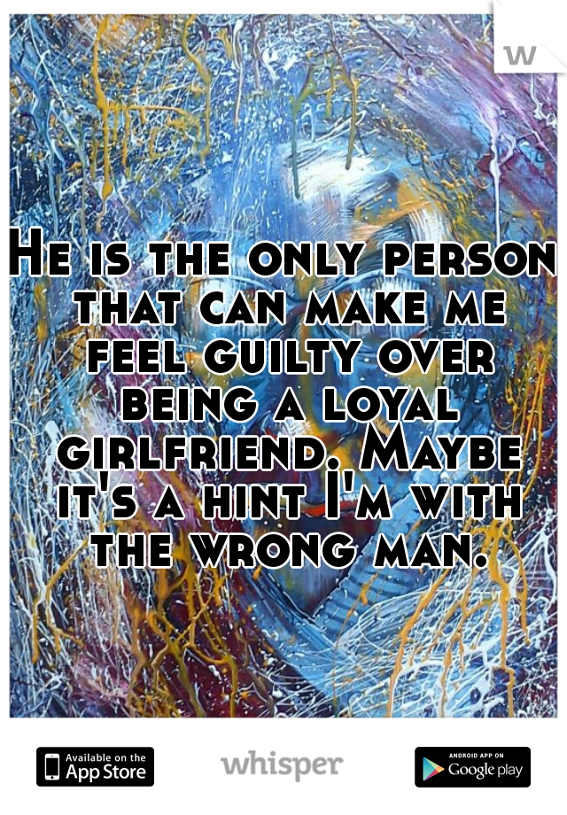 He is the only person that can make me feel guilty over being a loyal girlfriend. Maybe it's a hint I'm with the wrong man.