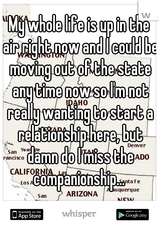 My whole life is up in the air right now and I could be moving out of the state any time now so I'm not really wanting to start a relationship here, but damn do I miss the companionship...