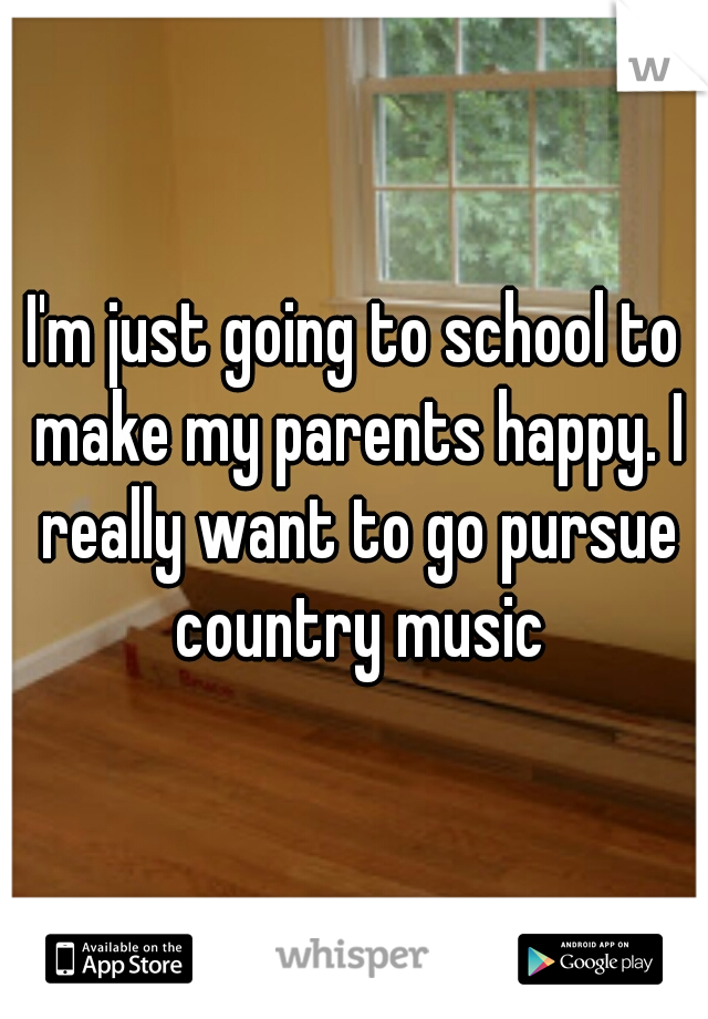 I'm just going to school to make my parents happy. I really want to go pursue country music