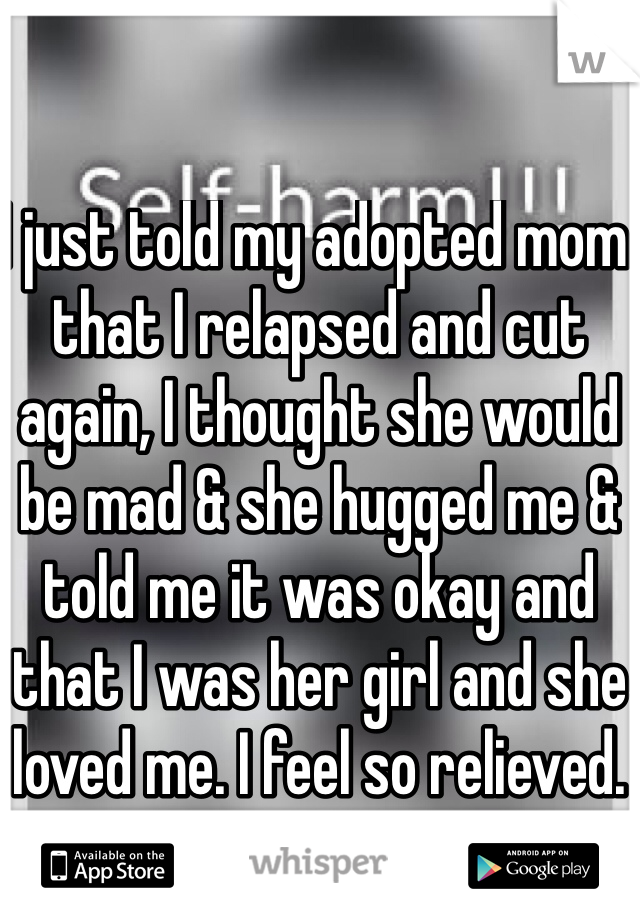 I just told my adopted mom that I relapsed and cut again, I thought she would be mad & she hugged me & told me it was okay and that I was her girl and she loved me. I feel so relieved.
