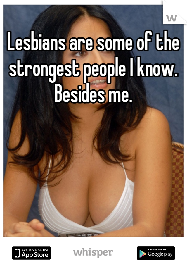 Lesbians are some of the strongest people I know. Besides me.