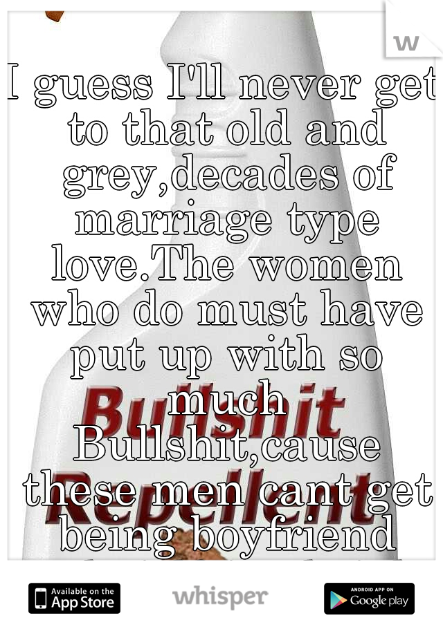 I guess I'll never get to that old and grey,decades of marriage type love.The women who do must have put up with so much Bullshit,cause these men cant get being boyfriend and girlfriend right.