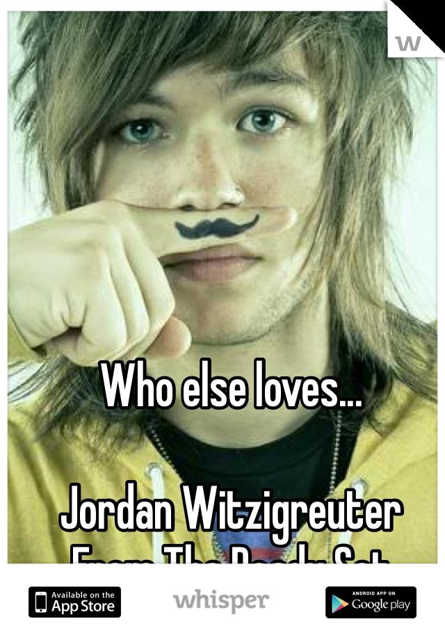 Who else loves...  Jordan Witzigreuter  From The Ready Set