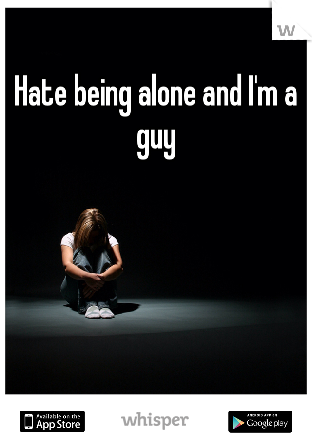 Hate being alone and I'm a guy